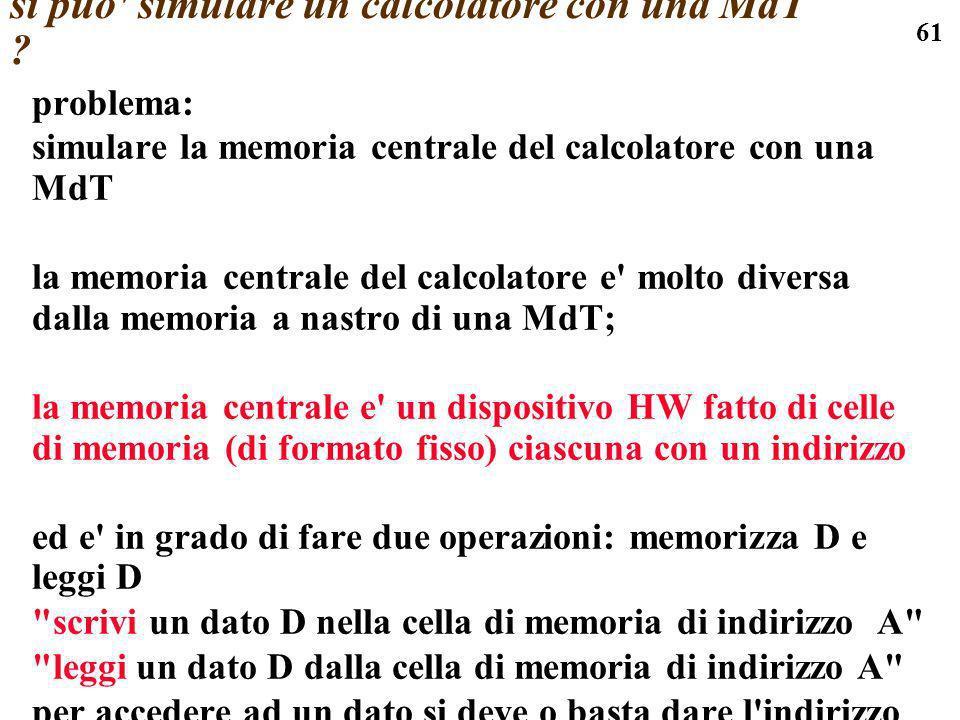 61 si puo' simulare un calcolatore con una MdT ? problema: simulare la memoria centrale del calcolatore con una MdT la memoria centrale del calcolator