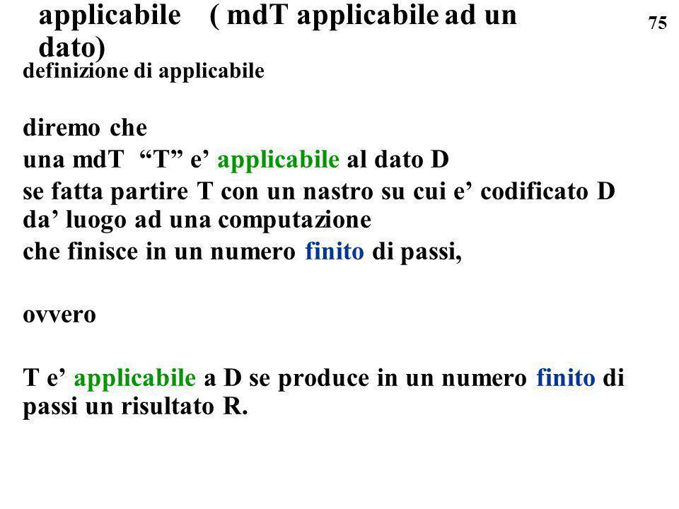 75 applicabile ( mdT applicabile ad un dato) definizione di applicabile diremo che una mdT T e applicabile al dato D se fatta partire T con un nastro