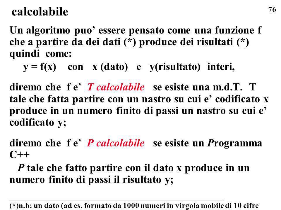 76 calcolabile Un algoritmo puo essere pensato come una funzione f che a partire da dei dati (*) produce dei risultati (*) quindi come: y = f(x) con x