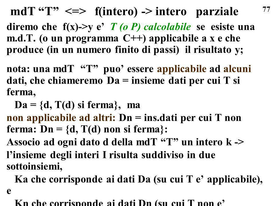 77 mdT T f(intero) -> intero parziale diremo che f(x)->y e T (o P) calcolabile se esiste una m.d.T. (o un programma C++) applicabile a x e che produce