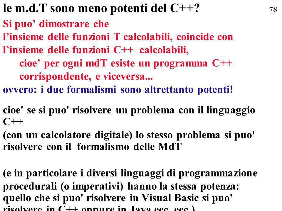 78 le m.d.T sono meno potenti del C++? Si puo dimostrare che linsieme delle funzioni T calcolabili, coincide con linsieme delle funzioni C++ calcolabi