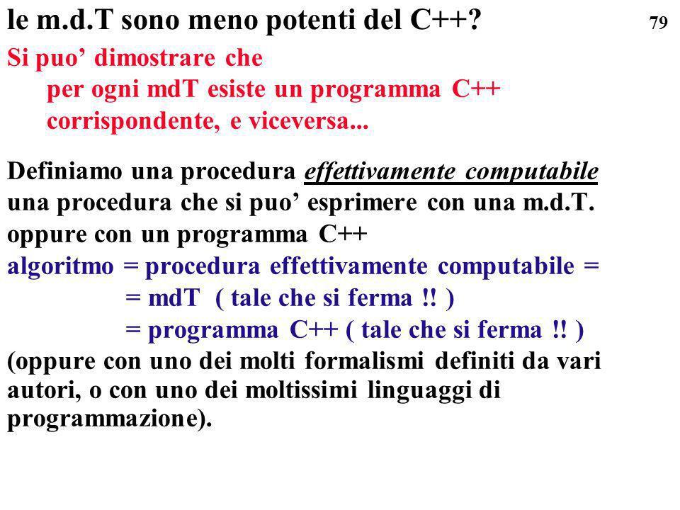 79 le m.d.T sono meno potenti del C++? Si puo dimostrare che per ogni mdT esiste un programma C++ corrispondente, e viceversa... Definiamo una procedu