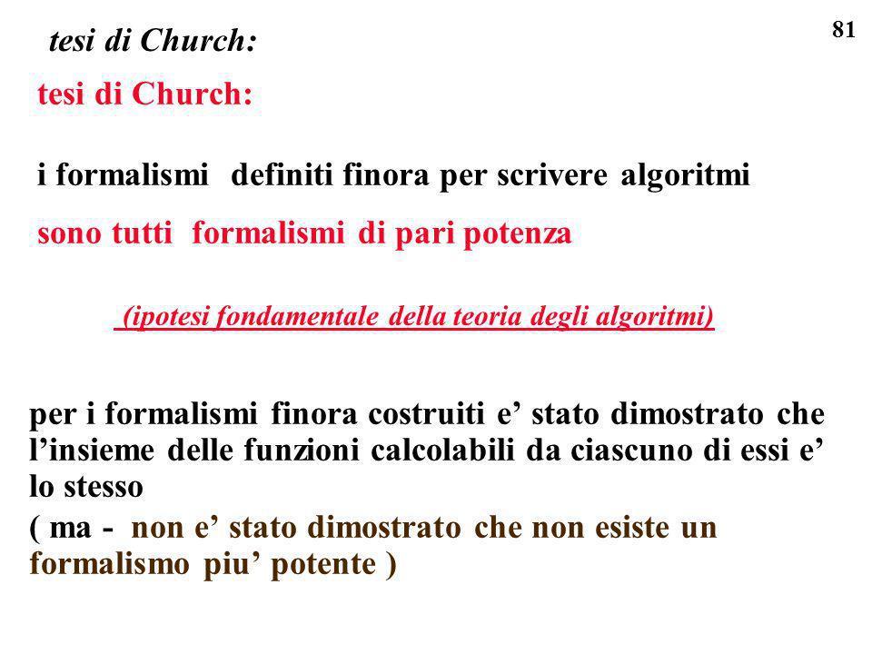 81 tesi di Church: i formalismi definiti finora per scrivere algoritmi sono tutti formalismi di pari potenza (ipotesi fondamentale della teoria degli