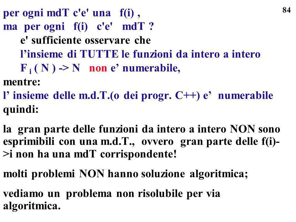 84 per ogni mdT c'e' una f(i), ma per ogni f(i) c'e' mdT ? e' sufficiente osservare che linsieme di TUTTE le funzioni da intero a intero F i ( N ) ->