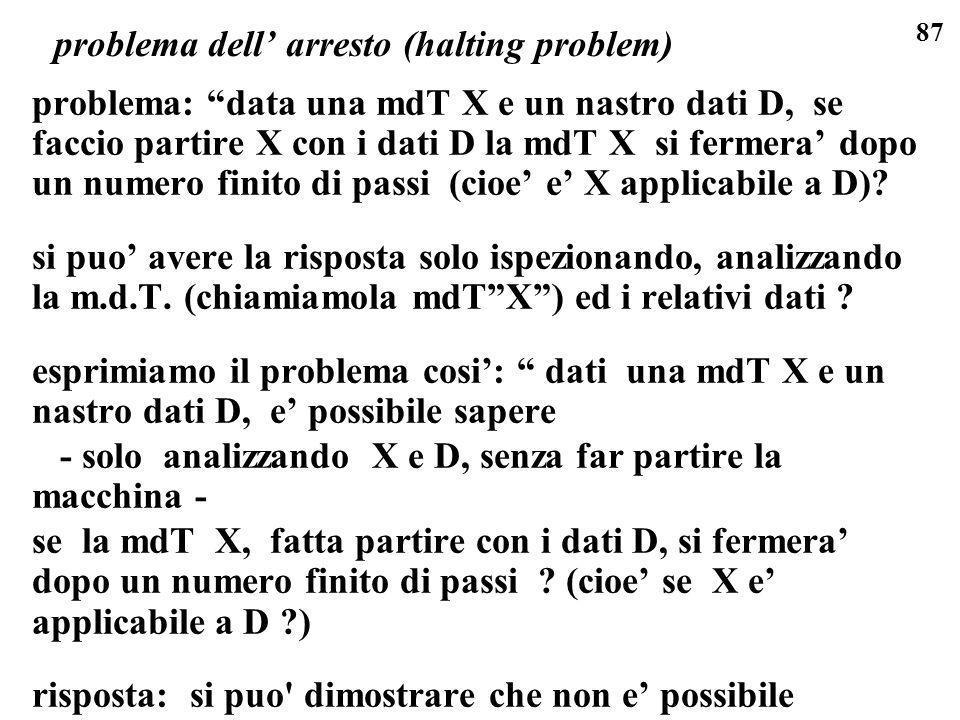 87 problema dell arresto (halting problem) problema: data una mdT X e un nastro dati D, se faccio partire X con i dati D la mdT X si fermera dopo un n