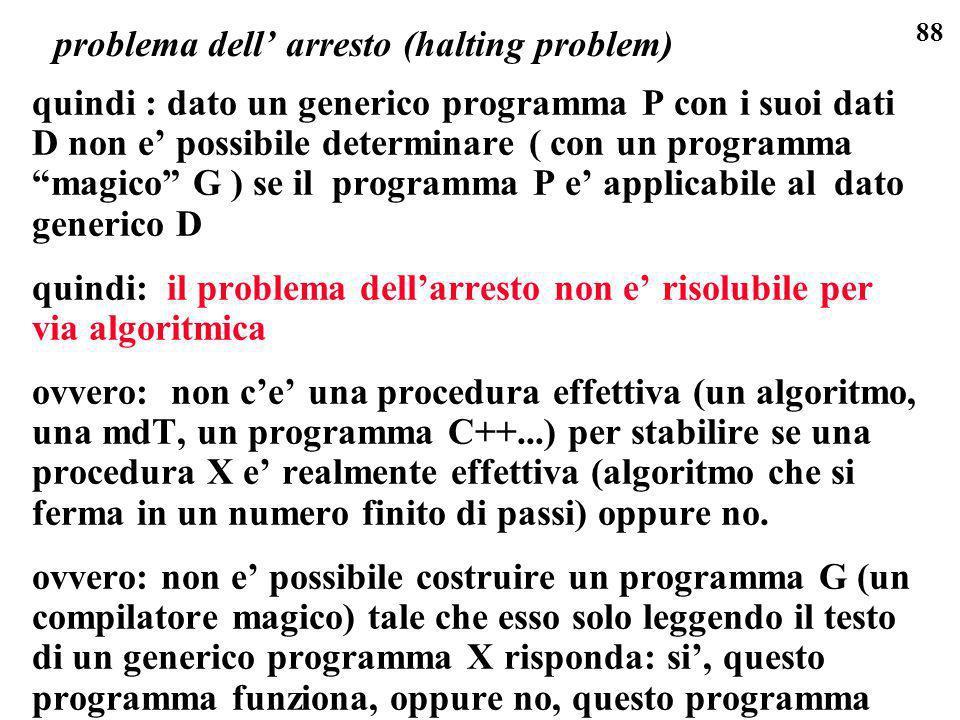 88 problema dell arresto (halting problem) quindi : dato un generico programma P con i suoi dati D non e possibile determinare ( con un programma magi