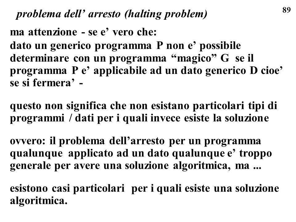 89 problema dell arresto (halting problem) ma attenzione - se e vero che: dato un generico programma P non e possibile determinare con un programma ma