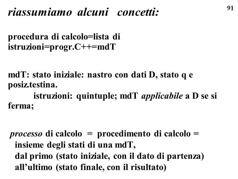 91 riassumiamo alcuni concetti: procedura di calcolo=lista di istruzioni=progr.C++=mdT mdT: stato iniziale: nastro con dati D, stato q e posiz.testina