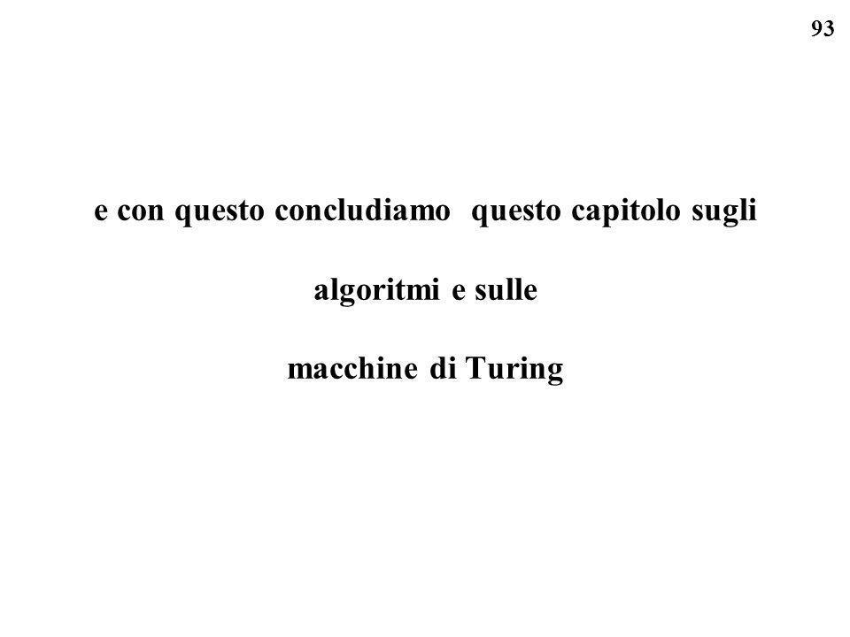 93 e con questo concludiamo questo capitolo sugli algoritmi e sulle macchine di Turing