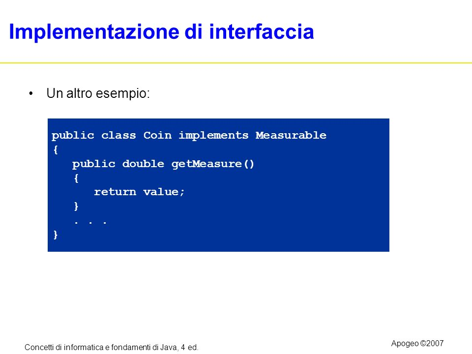 Concetti di informatica e fondamenti di Java, 4 ed. Apogeo ©2007 Implementazione di interfaccia Un altro esempio: public class Coin implements Measura