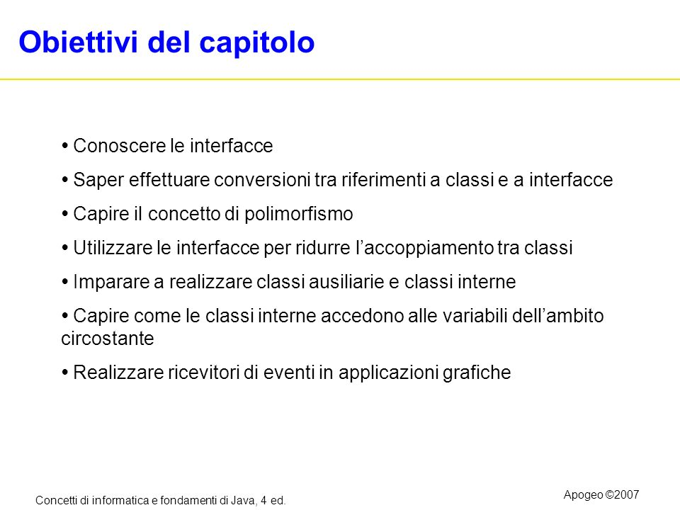 Concetti di informatica e fondamenti di Java, 4 ed. Apogeo ©2007 Obiettivi del capitolo Conoscere le interfacce Saper effettuare conversioni tra rifer