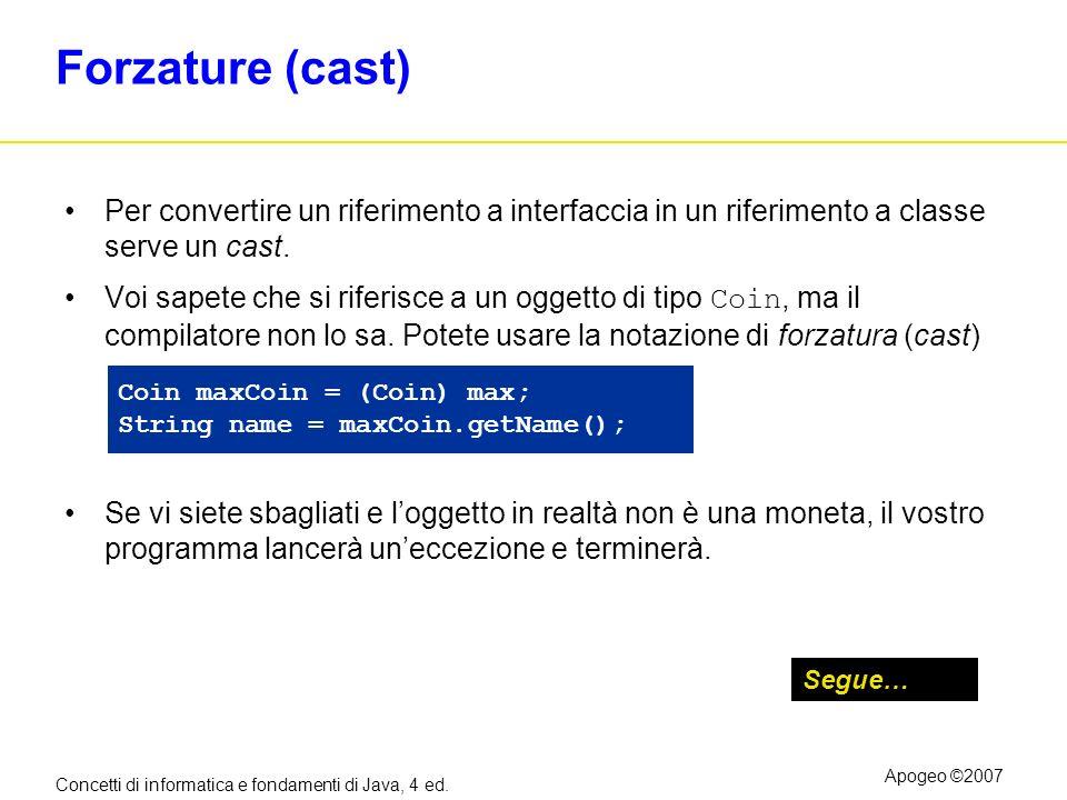 Concetti di informatica e fondamenti di Java, 4 ed. Apogeo ©2007 Forzature (cast) Per convertire un riferimento a interfaccia in un riferimento a clas
