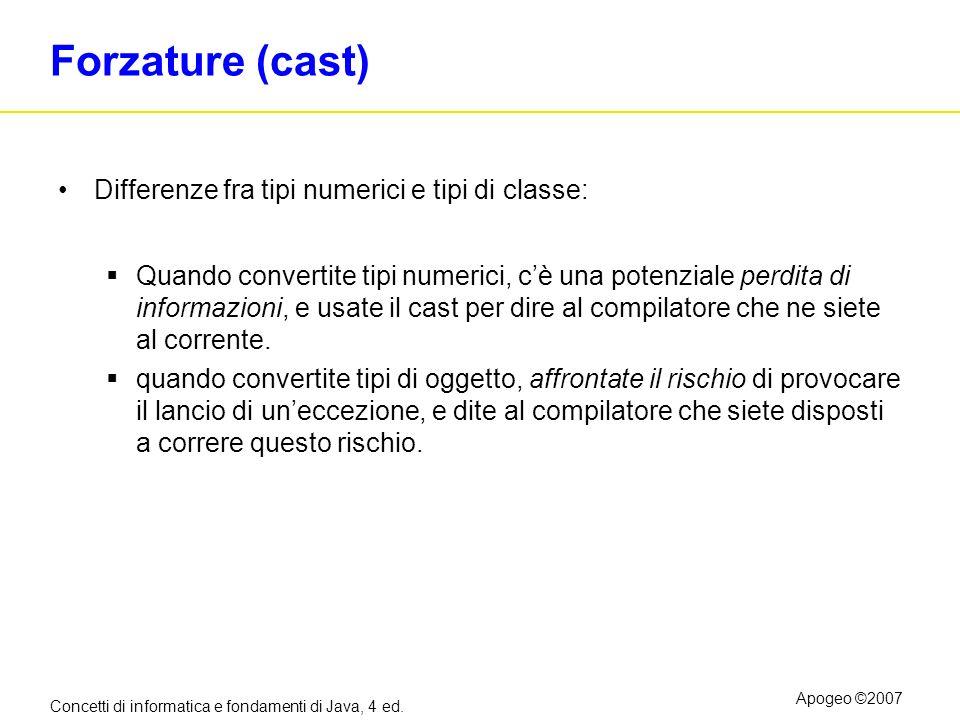 Concetti di informatica e fondamenti di Java, 4 ed. Apogeo ©2007 Forzature (cast) Differenze fra tipi numerici e tipi di classe: Quando convertite tip