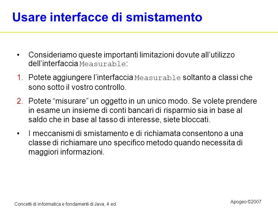 Concetti di informatica e fondamenti di Java, 4 ed. Apogeo ©2007 Usare interfacce di smistamento Consideriamo queste importanti limitazioni dovute all