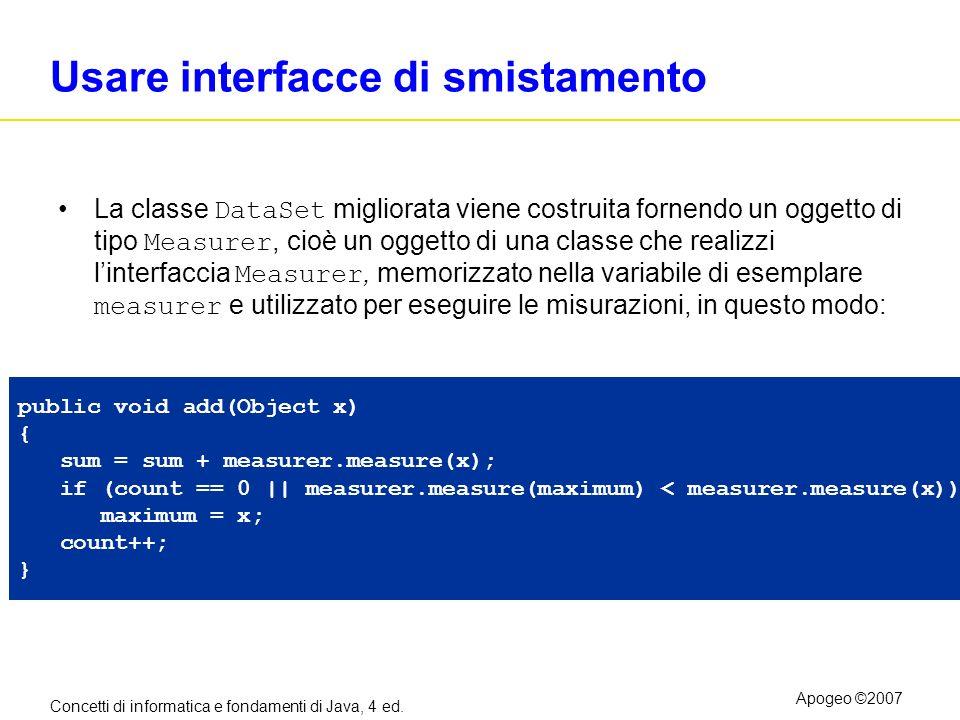 Concetti di informatica e fondamenti di Java, 4 ed. Apogeo ©2007 Usare interfacce di smistamento La classe DataSet migliorata viene costruita fornendo
