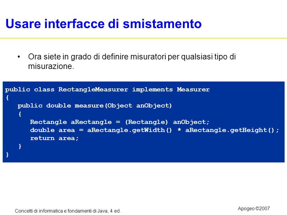 Concetti di informatica e fondamenti di Java, 4 ed. Apogeo ©2007 Usare interfacce di smistamento Ora siete in grado di definire misuratori per qualsia