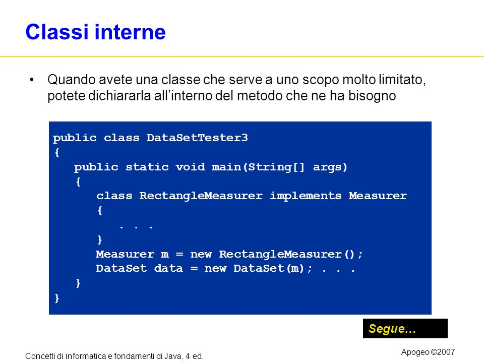 Concetti di informatica e fondamenti di Java, 4 ed. Apogeo ©2007 Classi interne Quando avete una classe che serve a uno scopo molto limitato, potete d