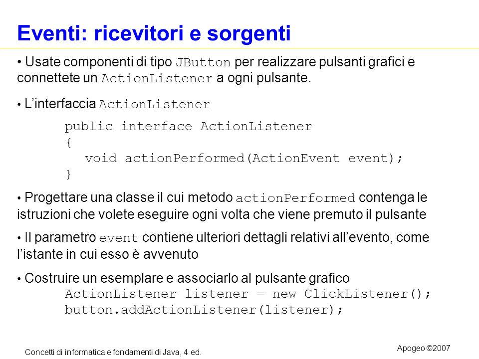 Concetti di informatica e fondamenti di Java, 4 ed. Apogeo ©2007 Eventi: ricevitori e sorgenti Usate componenti di tipo JButton per realizzare pulsant