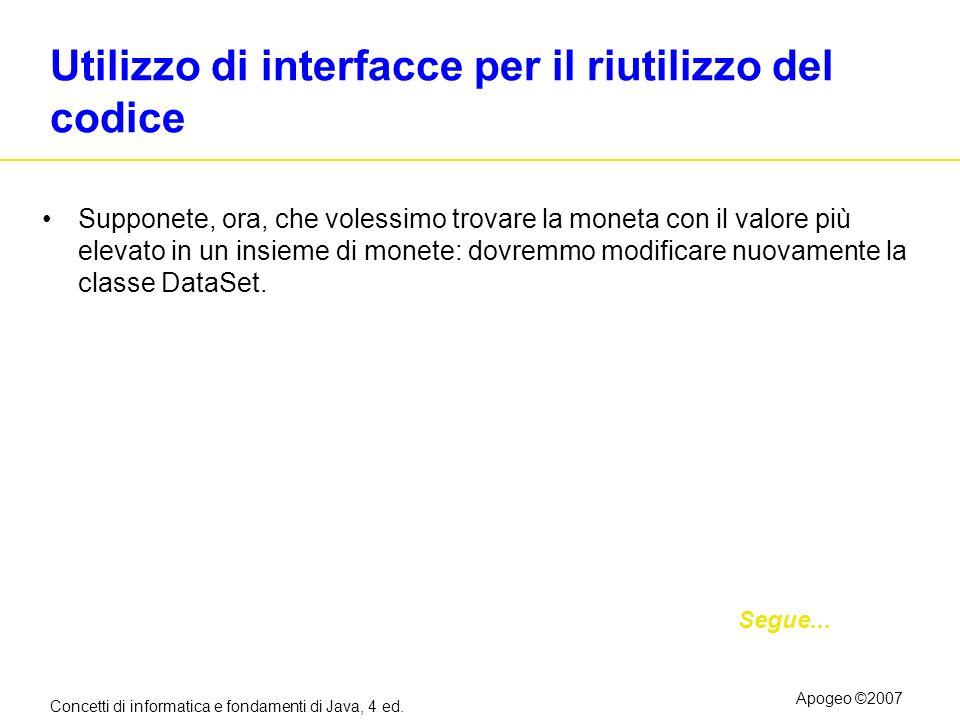 Concetti di informatica e fondamenti di Java, 4 ed. Apogeo ©2007 Utilizzo di interfacce per il riutilizzo del codice Supponete, ora, che volessimo tro