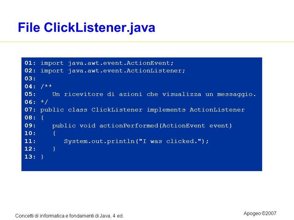 Concetti di informatica e fondamenti di Java, 4 ed. Apogeo ©2007 File ClickListener.java 01: import java.awt.event.ActionEvent; 02: import java.awt.ev