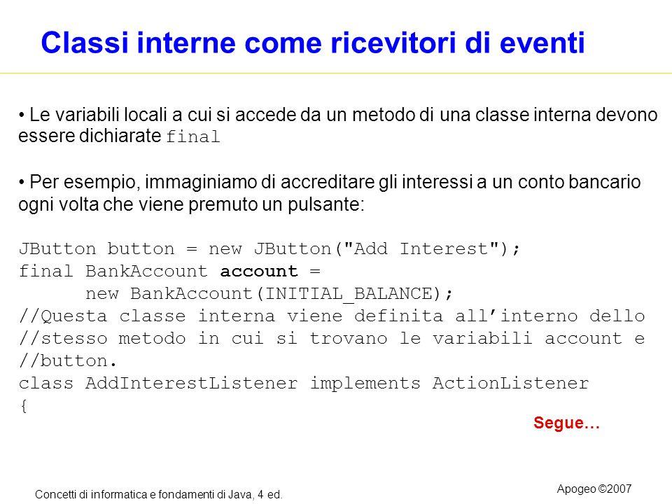 Concetti di informatica e fondamenti di Java, 4 ed. Apogeo ©2007 Classi interne come ricevitori di eventi Le variabili locali a cui si accede da un me