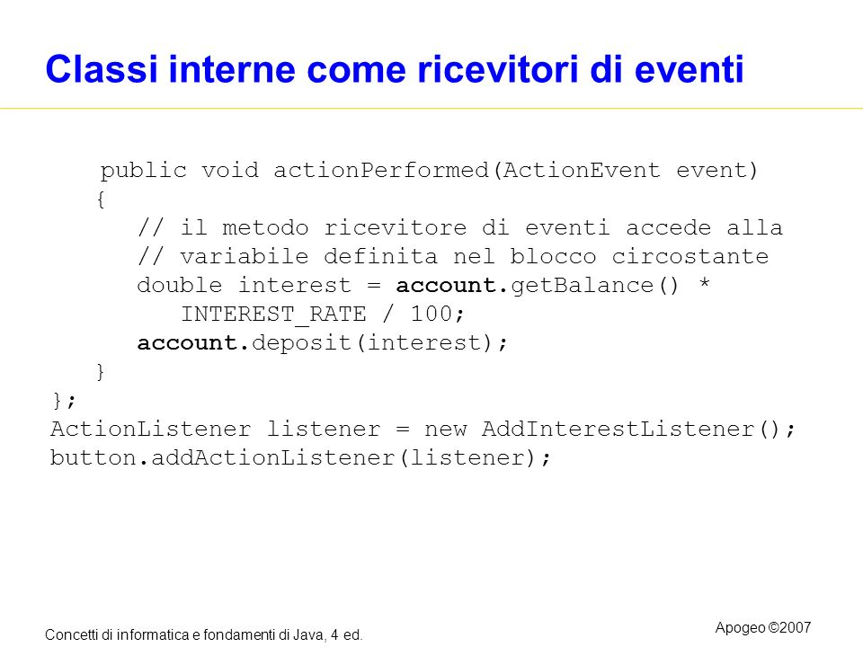 Concetti di informatica e fondamenti di Java, 4 ed. Apogeo ©2007 Classi interne come ricevitori di eventi public void actionPerformed(ActionEvent even