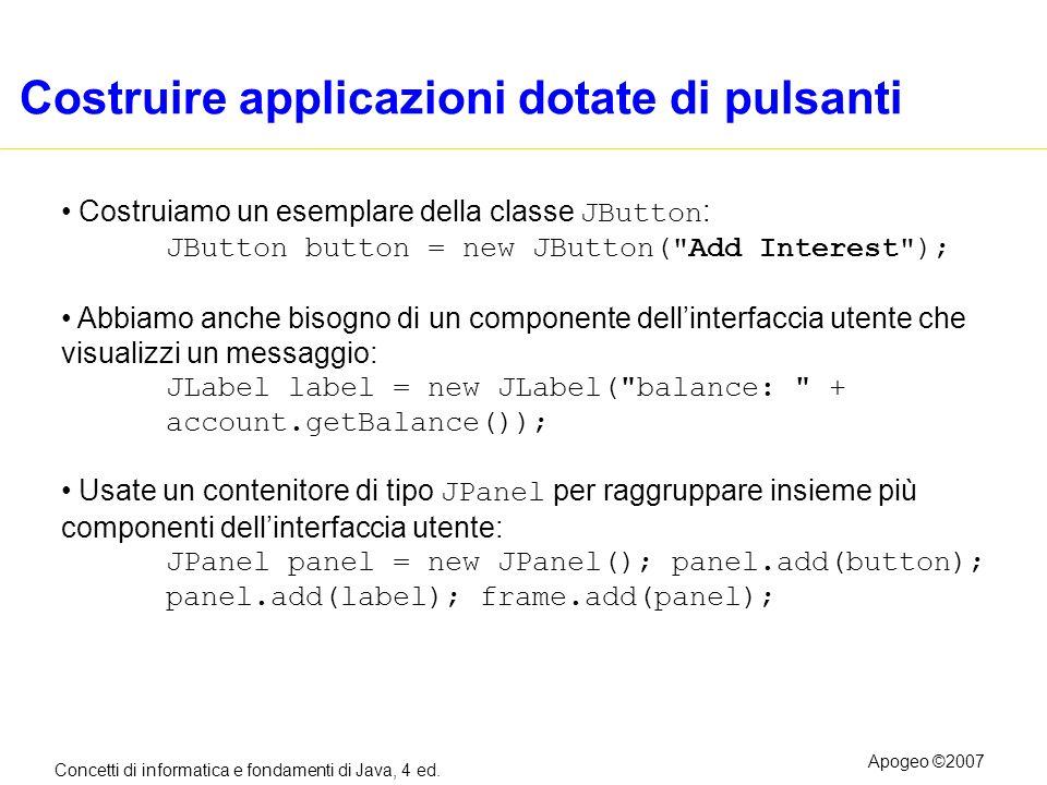 Concetti di informatica e fondamenti di Java, 4 ed. Apogeo ©2007 Costruire applicazioni dotate di pulsanti Costruiamo un esemplare della classe JButto
