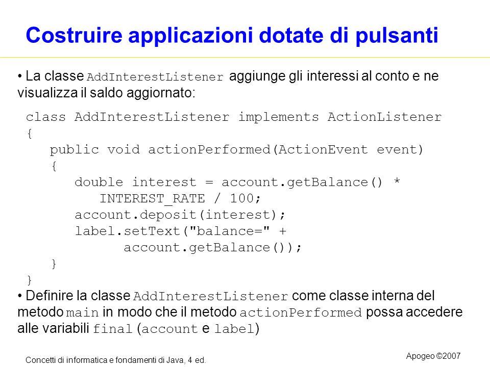 Concetti di informatica e fondamenti di Java, 4 ed. Apogeo ©2007 Costruire applicazioni dotate di pulsanti La classe AddInterestListener aggiunge gli
