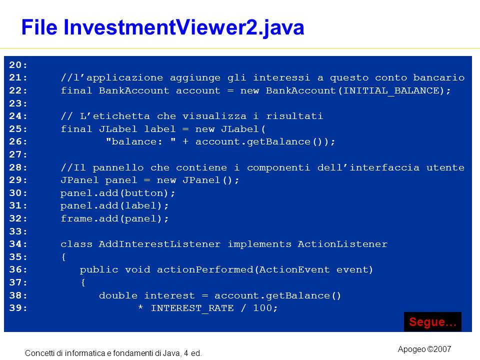 Concetti di informatica e fondamenti di Java, 4 ed. Apogeo ©2007 File InvestmentViewer2.java 20: 21: //lapplicazione aggiunge gli interessi a questo c