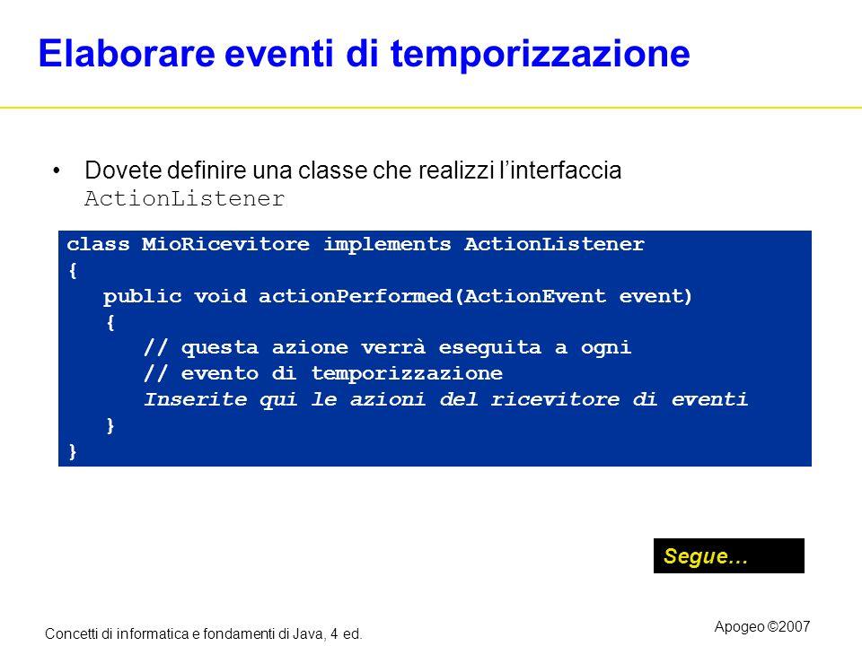 Concetti di informatica e fondamenti di Java, 4 ed. Apogeo ©2007 Elaborare eventi di temporizzazione Dovete definire una classe che realizzi linterfac