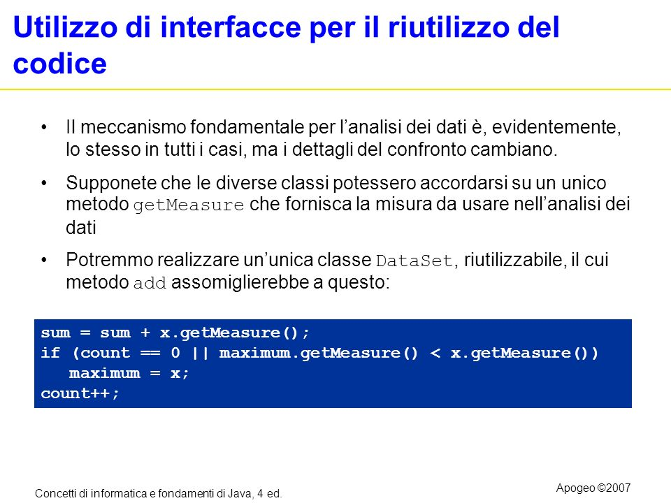 Concetti di informatica e fondamenti di Java, 4 ed. Apogeo ©2007 Utilizzo di interfacce per il riutilizzo del codice Il meccanismo fondamentale per la