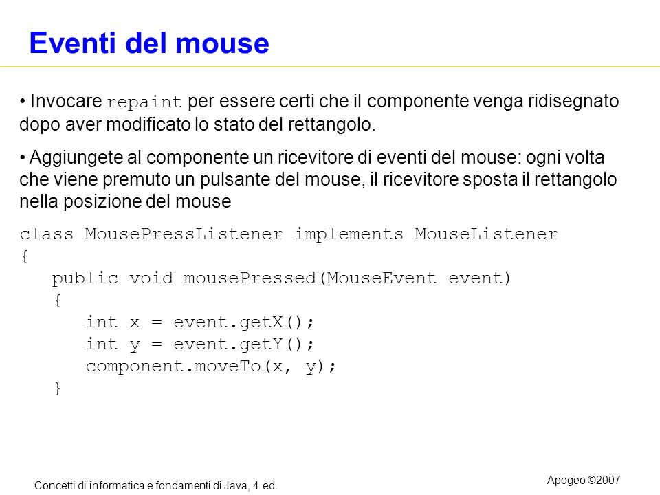 Concetti di informatica e fondamenti di Java, 4 ed. Apogeo ©2007 Eventi del mouse Invocare repaint per essere certi che il componente venga ridisegnat