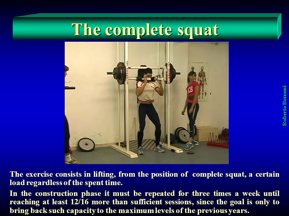 The complete squat Roberto Bonomi The exercise consists in lifting, from the position of complete squat, a certain load regardless of the spent time.