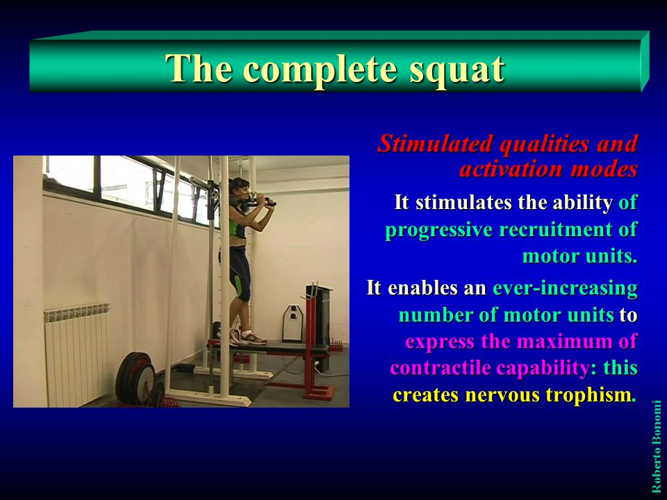 Roberto Bonomi The complete squat How to determine the fit loads The load has to be determined following the criterion of the maximum number of repetitions that the subject has to perform: the greater effectiveness is obtained with a number of repetitions that can vary from three to five, that is the load must be such as to consent to the athlete to shift it only the definite number of times with a maximal engagement in the last one.