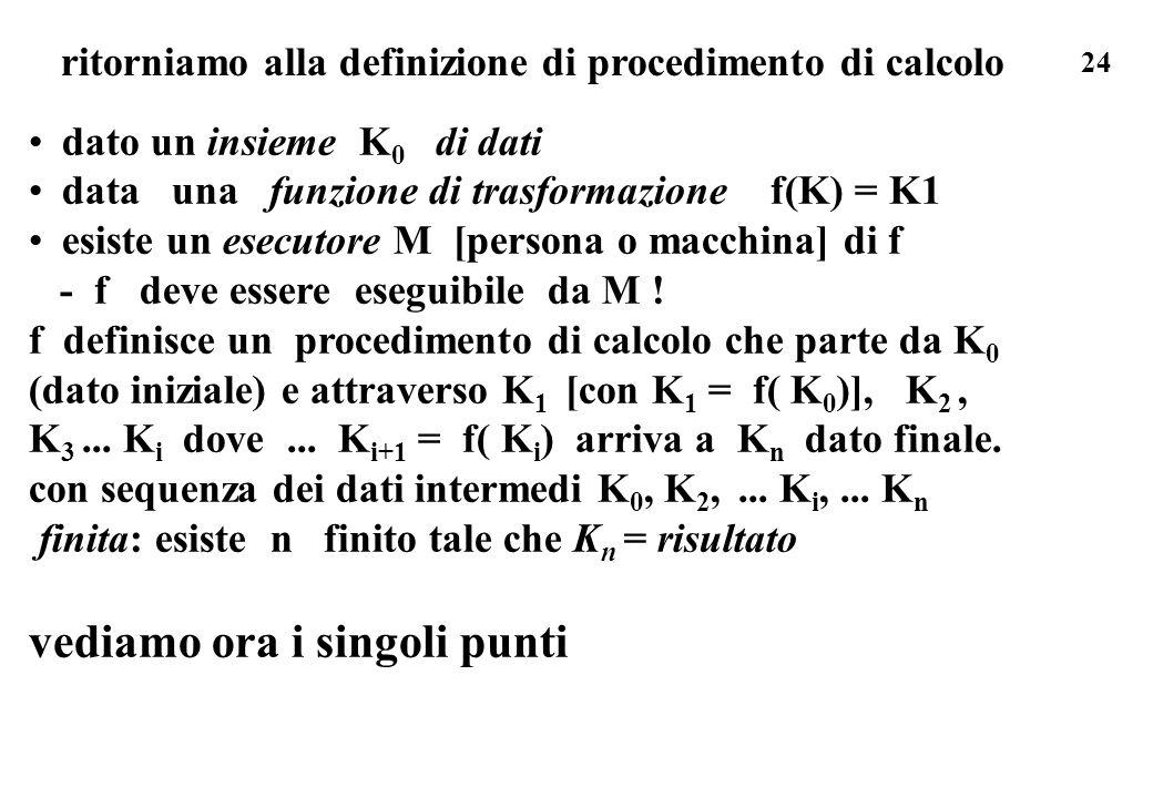 24 ritorniamo alla definizione di procedimento di calcolo dato un insieme K 0 di dati data una funzione di trasformazione f(K) = K1 esiste un esecutor