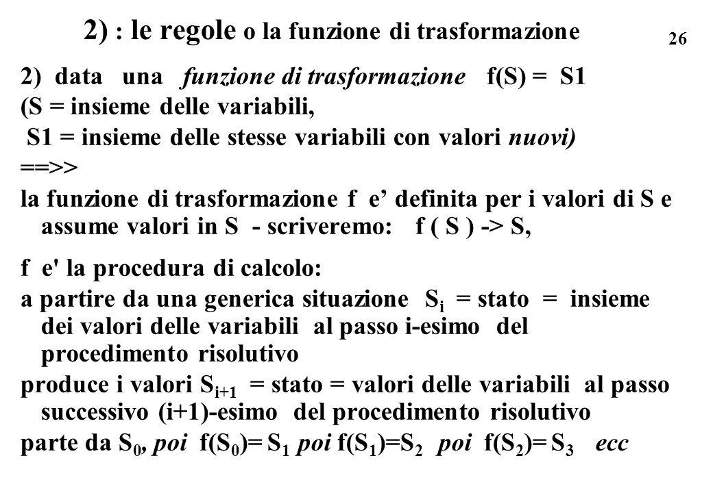 26 2) : le regole o la funzione di trasformazione 2) data una funzione di trasformazione f(S) = S1 (S = insieme delle variabili, S1 = insieme delle st