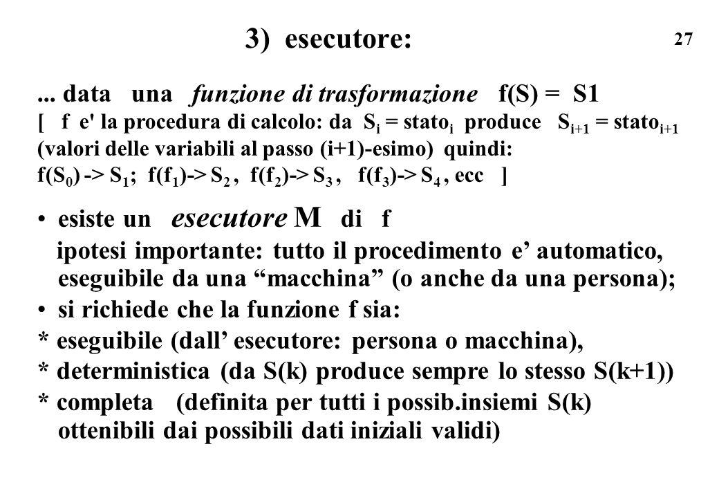 27 3) esecutore:... data una funzione di trasformazione f(S) = S1 [ f e' la procedura di calcolo: da S i = stato i produce S i+1 = stato i+1 (valori d