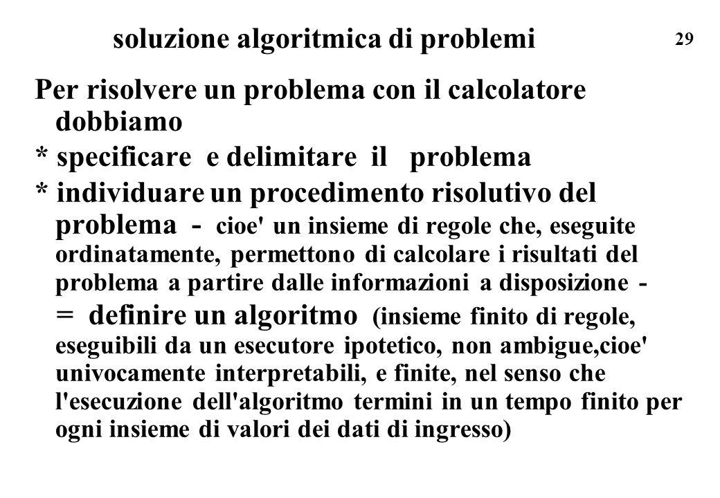 29 soluzione algoritmica di problemi Per risolvere un problema con il calcolatore dobbiamo * specificare e delimitare il problema * individuare un pro
