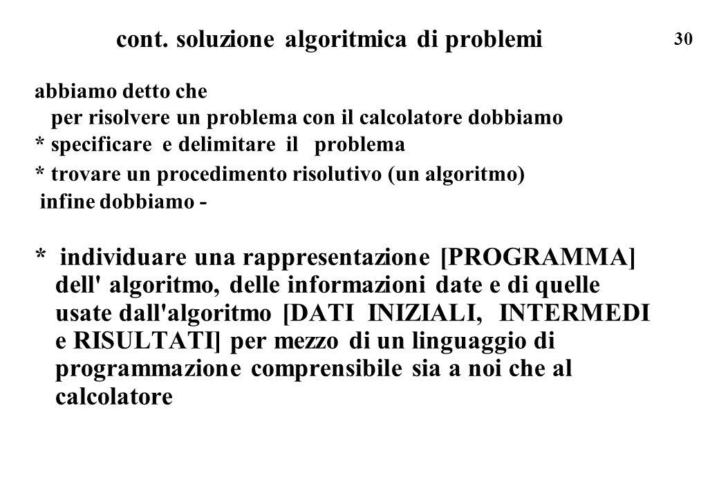 30 cont. soluzione algoritmica di problemi abbiamo detto che per risolvere un problema con il calcolatore dobbiamo * specificare e delimitare il probl