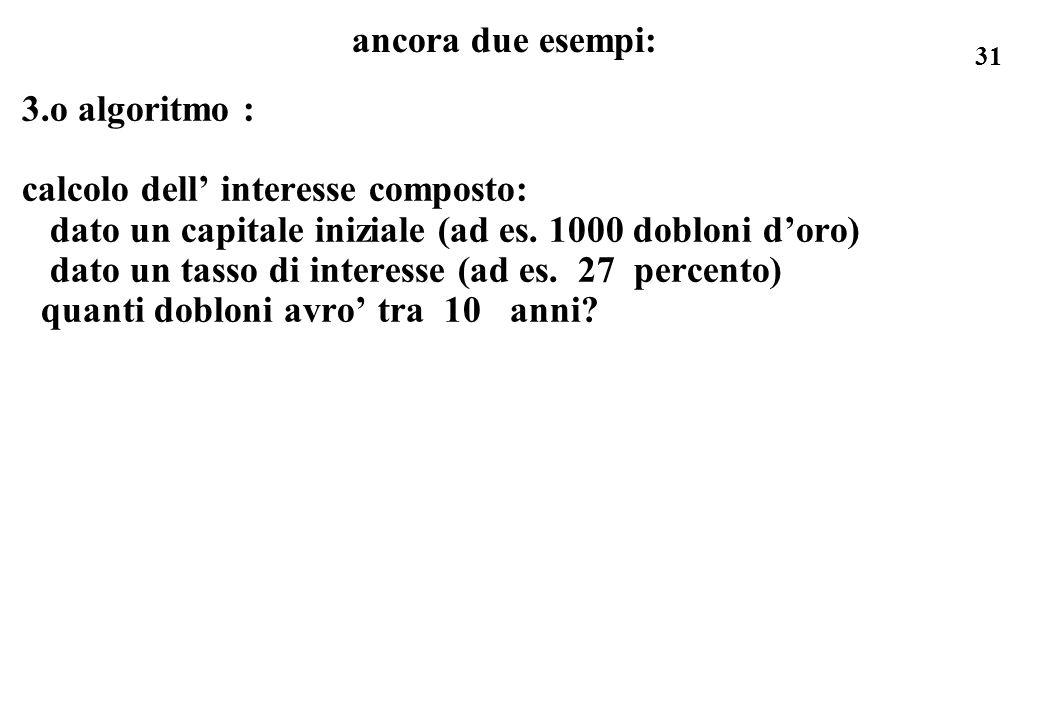 31 ancora due esempi: 3.o algoritmo : calcolo dell interesse composto: dato un capitale iniziale (ad es. 1000 dobloni doro) dato un tasso di interesse