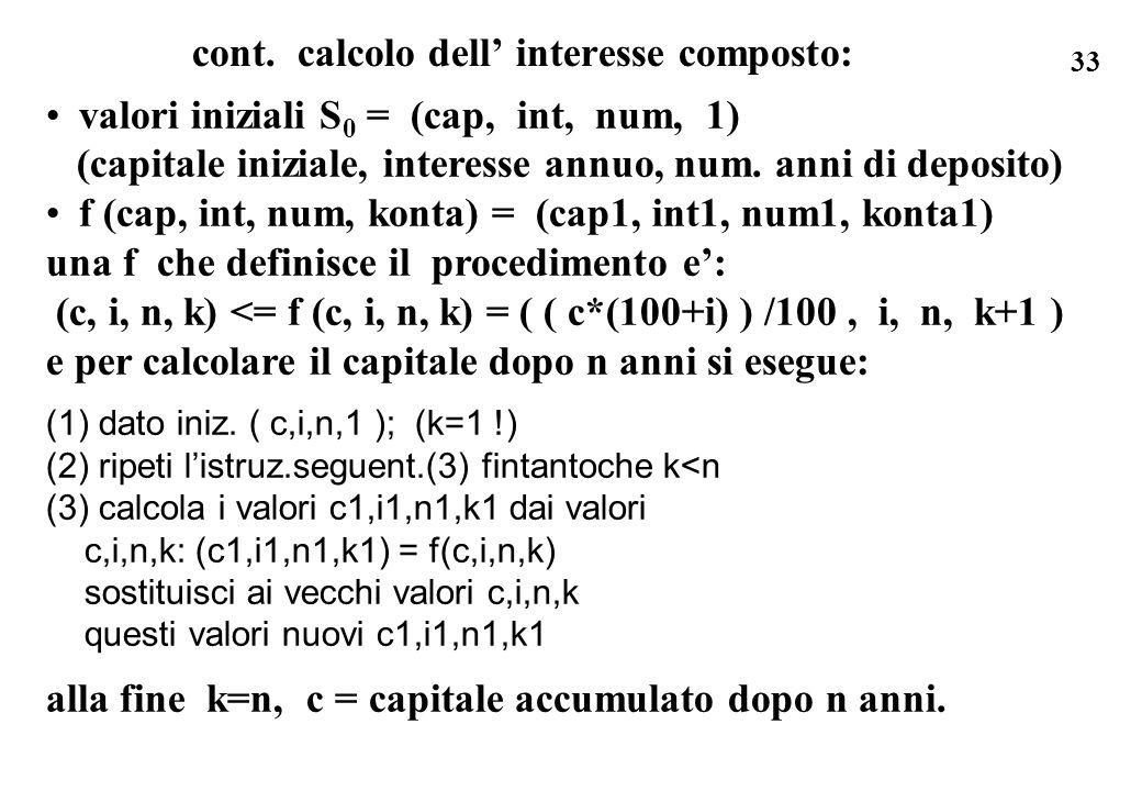 33 cont. calcolo dell interesse composto: valori iniziali S 0 = (cap, int, num, 1) (capitale iniziale, interesse annuo, num. anni di deposito) f (cap,
