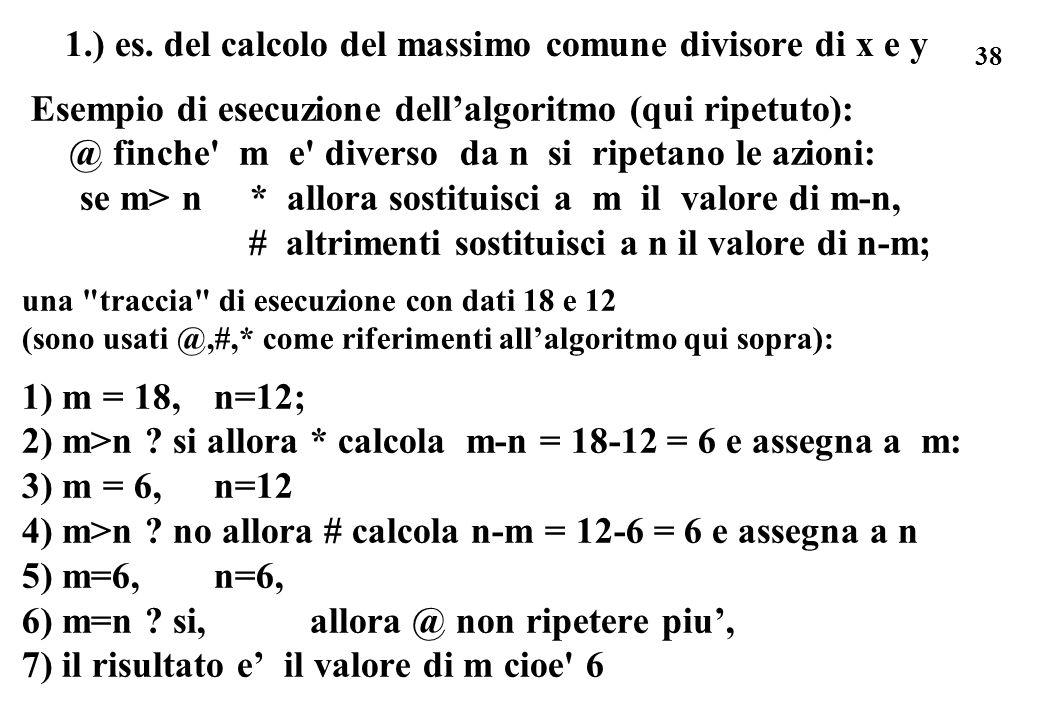 38 1.) es. del calcolo del massimo comune divisore di x e y Esempio di esecuzione dellalgoritmo (qui ripetuto): @ finche' m e' diverso da n si ripetan
