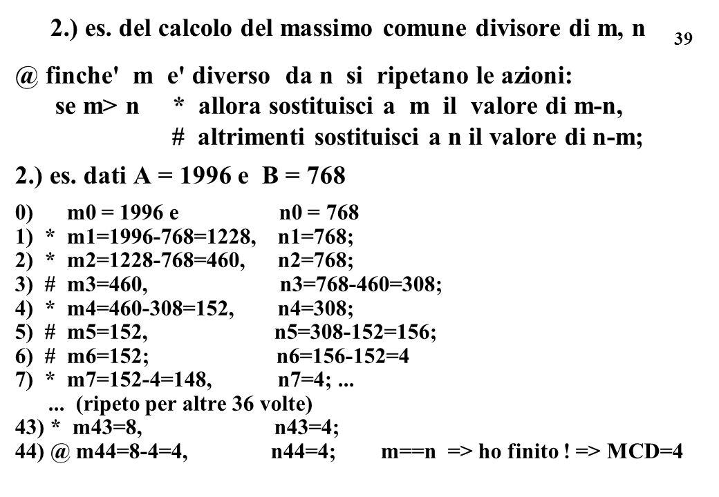 39 2.) es. del calcolo del massimo comune divisore di m, n @ finche' m e' diverso da n si ripetano le azioni: se m> n * allora sostituisci a m il valo