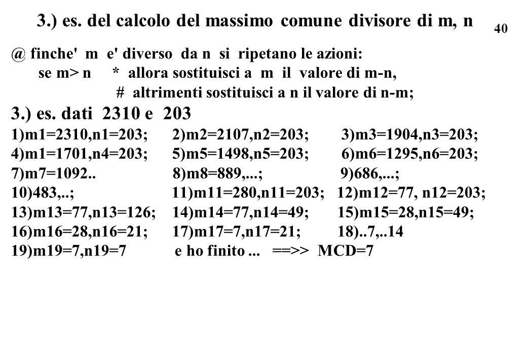 40 3.) es. del calcolo del massimo comune divisore di m, n @ finche' m e' diverso da n si ripetano le azioni: se m> n * allora sostituisci a m il valo