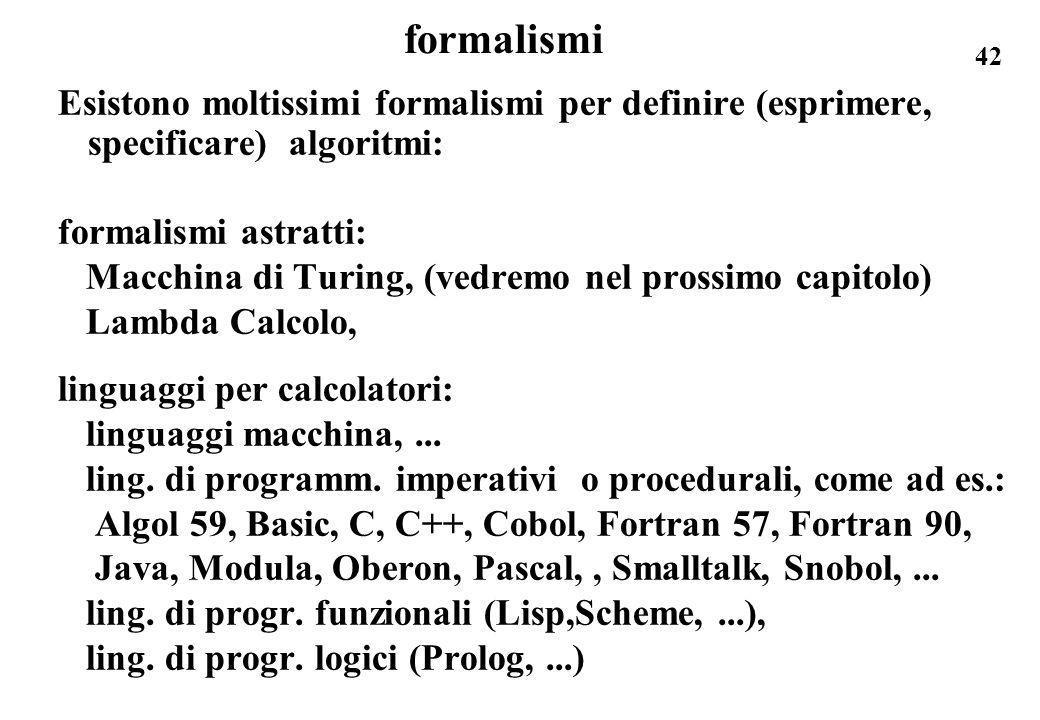 42 formalismi Esistono moltissimi formalismi per definire (esprimere, specificare) algoritmi: formalismi astratti: Macchina di Turing, (vedremo nel pr