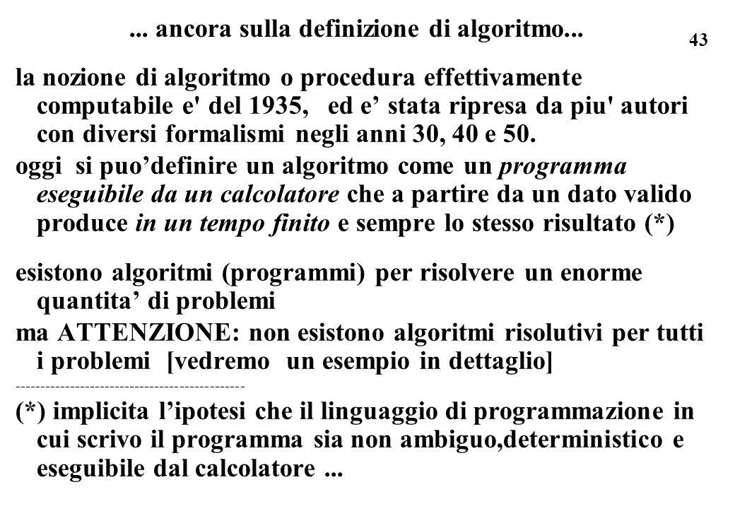 43... ancora sulla definizione di algoritmo... la nozione di algoritmo o procedura effettivamente computabile e' del 1935, ed e stata ripresa da piu'
