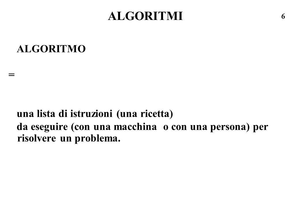 6 ALGORITMI ALGORITMO = una lista di istruzioni (una ricetta) da eseguire (con una macchina o con una persona) per risolvere un problema.
