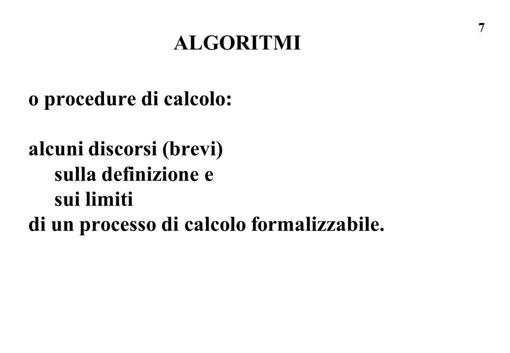 7 ALGORITMI o procedure di calcolo: alcuni discorsi (brevi) sulla definizione e sui limiti di un processo di calcolo formalizzabile.