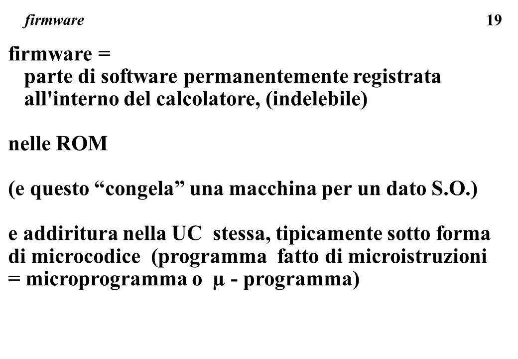 19 firmware firmware = parte di software permanentemente registrata all interno del calcolatore, (indelebile) nelle ROM (e questo congela una macchina per un dato S.O.) e addiritura nella UC stessa, tipicamente sotto forma di microcodice (programma fatto di microistruzioni = microprogramma o µ - programma)
