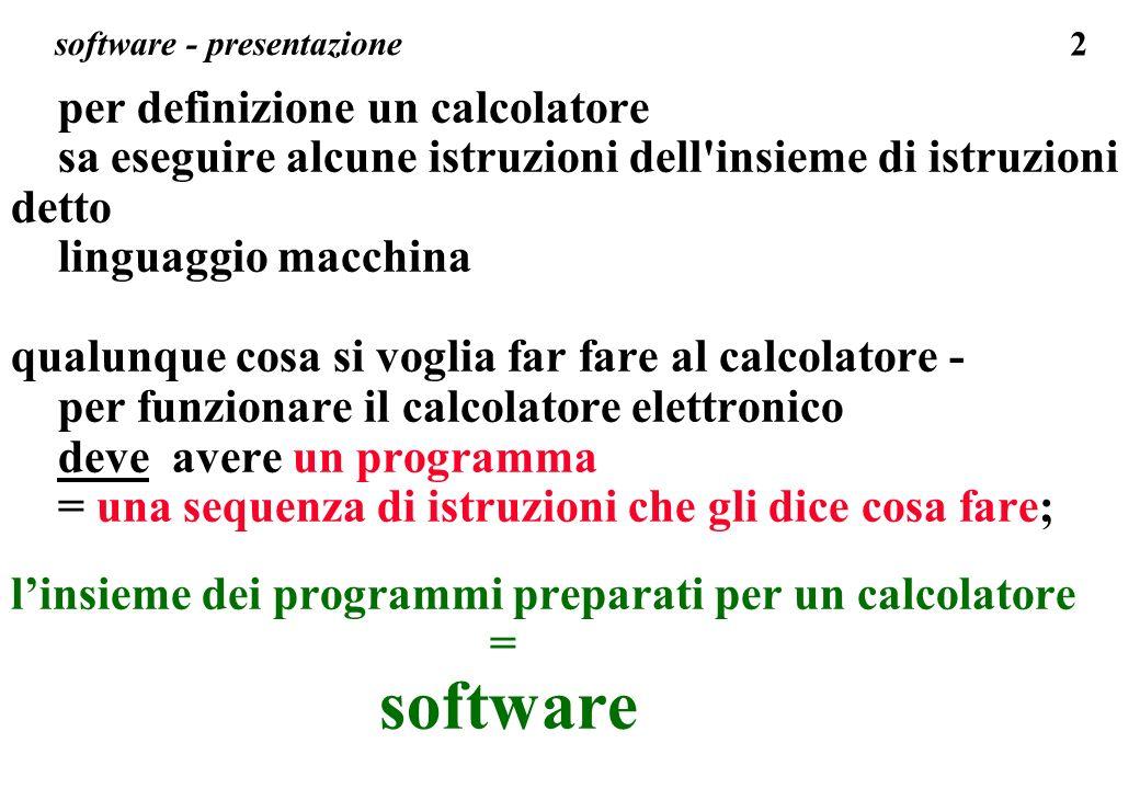 2 software - presentazione per definizione un calcolatore sa eseguire alcune istruzioni dell insieme di istruzioni detto linguaggio macchina qualunque cosa si voglia far fare al calcolatore - per funzionare il calcolatore elettronico deve avere un programma = una sequenza di istruzioni che gli dice cosa fare; linsieme dei programmi preparati per un calcolatore = software